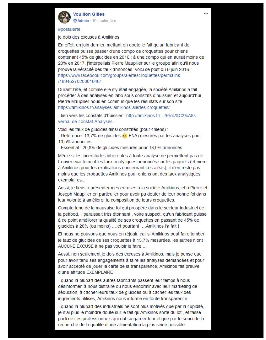 #postalerte, je dois des excuses à Amikinos En effet, en juin dernier, mettant en doute le fait qu'un fabricant de croquettes puisse passer d'une compo de croquettes pour chiens contenant 45% de glucides en 2016 ; à une compo qui en aurait moins de 20% en 2017, j'interpellais Pierre Maupilier sur le groupe afin qu'il nous prouve la véracité des taux annoncés. Voici ce post du 9 juin 2016 : https://www.facebook.com/groups/alertescroquettes/permalink/1894627020801946/ Durant l'été, et comme elle s'y était engagée, la société Amikinos a fait procéder à des analyses en labo sous constats d'huissier, et aujourd'hui , Pierre Maupilier nous en communique les résultats sur son site : https://amikinos.fr/analyses-amikinos-alertes-croquettes/ - lien vers les constats d'huissier : https://amikinos.fr/…/Proc%C3%A8s-verbal-de-constat-Analyses… Voici les taux de glucides ainsi constatés (pour chiens) : - Référence: 13,7% de glucides (= ENA) mesurés par les analyses pour 10,5% annoncés, - Essential : 20,8% de glucides mesurés pour 18,0% annoncés. Même si les incertitudes inhérentes à toute analyse ne permettent pas de trouver exactement les taux analytiques annoncés sur les paquets (et merci à Amikinos pour les explications concernant ces aléas), il n'en reste pas moins que les croquettes Amikinos pour chiens ont des taux analytiques exemplaires... Aussi, je tiens à présenter mes excuses à la société Amikinos, et à Pierre et Joseph Maupilier en particulier pour avoir pu douter de leur bonne foi dans leur volonté à améliorer la composition de leurs croquettes. Compte tenu de la mauvaise foi qui prospère dans le secteur industriel de la petfood, il paraissait très étonnant , voire suspect, qu'un fabricant puisse à ce point améliorer la qualité de ses croquettes en passant de 45% de glucides à 20% (ou moins) ….et pourtant ….Amikinos l'a fait ! Et nous ne pouvons que nous en réjouir, car si Amikinos peut faire tomber le taux de glucides de ses croquettes à 13,7% mesurées, les autres n